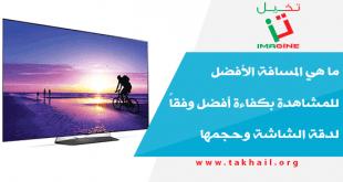 ما هي المسافة الأفضل للمشاهدة بكفاءة أفضل وفقاً لدقة الشاشة وحجمها