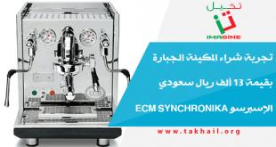 تجربة شراء المكينة الجبارة بقيمة 13 ألف ريال سعودي الإسبرسو ECM SYNCHRONIKA